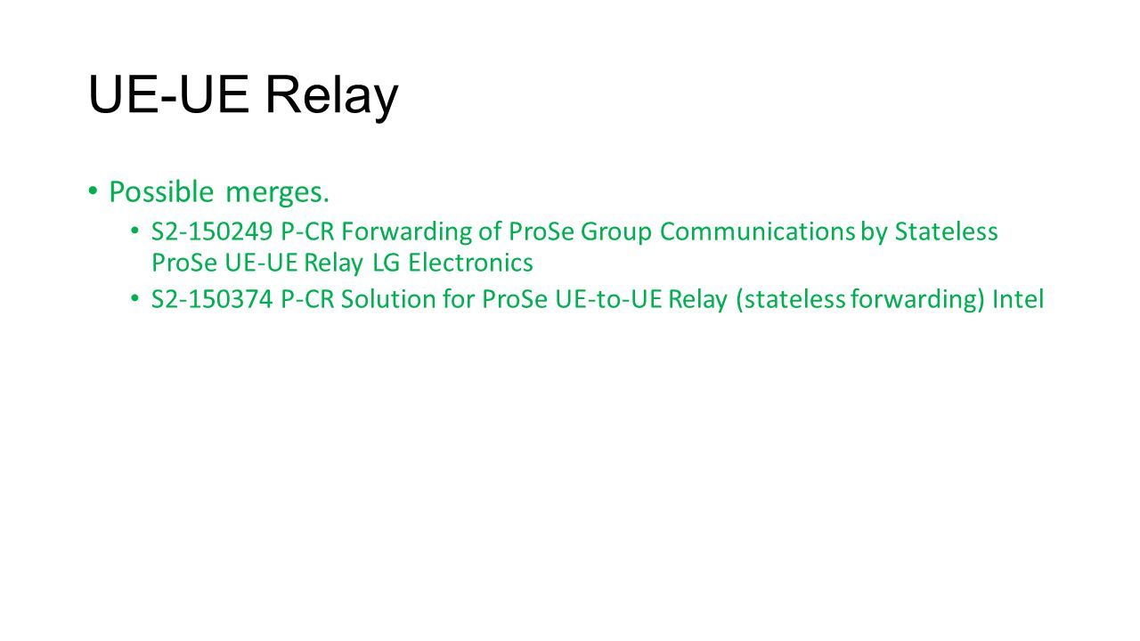 UE-UE Relay Possible merges. S2-150249 P-CR Forwarding of ProSe Group Communications by Stateless ProSe UE-UE Relay LG Electronics S2-150374 P-CR Solu