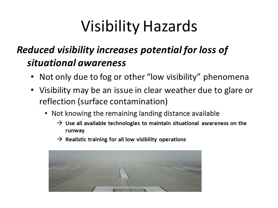 Visibility Hazards Reduced visibility increases potential for loss of situational awareness Not only due to fog or other low visibility phenomena Visibility may be an issue in clear weather due to glare or reflection (surface contamination) Not knowing the remaining landing distance available  Use all available technologies to maintain situational awareness on the runway  Realistic training for all low visibility operations