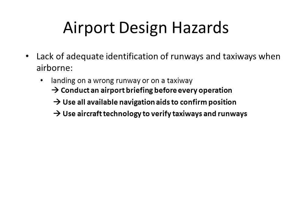 Airport Design Hazards Lack of adequate identification of runways and taxiways when airborne: landing on a wrong runway or on a taxiway  Conduct an airport briefing before every operation  Use all available navigation aids to confirm position  Use aircraft technology to verify taxiways and runways