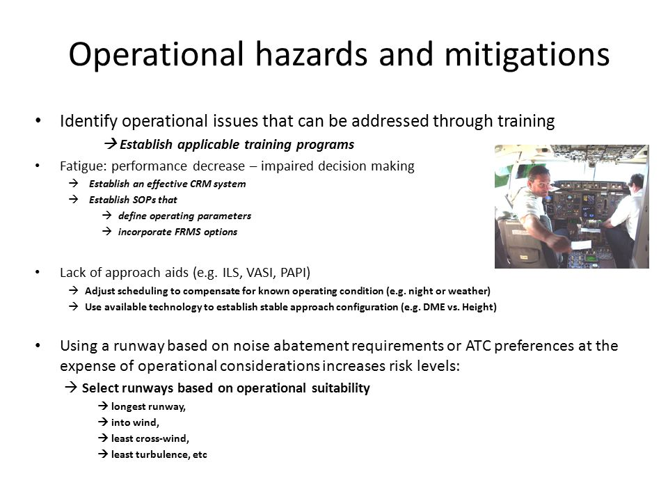 Operational Hazards (cont.) Unstabilized approaches  Establish FDA Program  Establish a route guide (intelligence manual)  Establish SOPs No fault go around policy Use precision approaches / visual approaches /circling approaches Select the most operationally suitable runway Establish stable approach criteria Establish missed approach criteria Establish criteria for reduced flap settings and idle reverse thrust on landing Cross-check significant actions Non-grooved runway operations Operations in topical weather environments Operations in winter conditions Landing distance requirements calculations