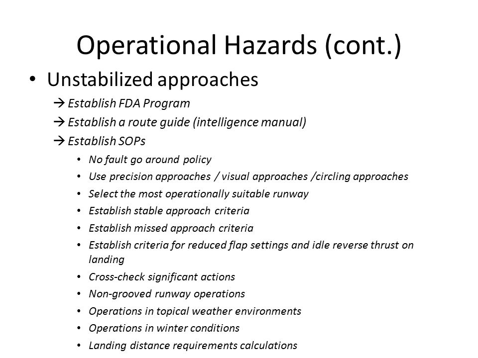Operational Hazards (cont.) Unstabilized approaches  Establish FDA Program  Establish a route guide (intelligence manual)  Establish SOPs No fault go around policy Use precision approaches / visual approaches /circling approaches Select the most operationally suitable runway Establish stable approach criteria Establish missed approach criteria Establish criteria for reduced flap settings and idle reverse thrust on landing Cross-check significant actions Non-grooved runway operations Operations in topical weather environments Operations in winter conditions Landing distance requirements calculations