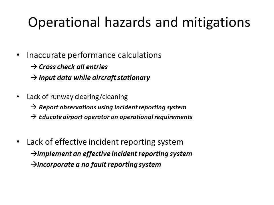 Operational Hazards (cont.) Veer-offs  Pilot training for:  Wind conditions  Down wind  Cross wind  Unstable approach  Touchdown speed control  Missed approach technique  Use of reduced flap settings and idle reverse thrust  Use of non precision approaches/visual approaches/circling Confusion  SOPs for runway confirmation  Use of precision approach  Use of FMC input