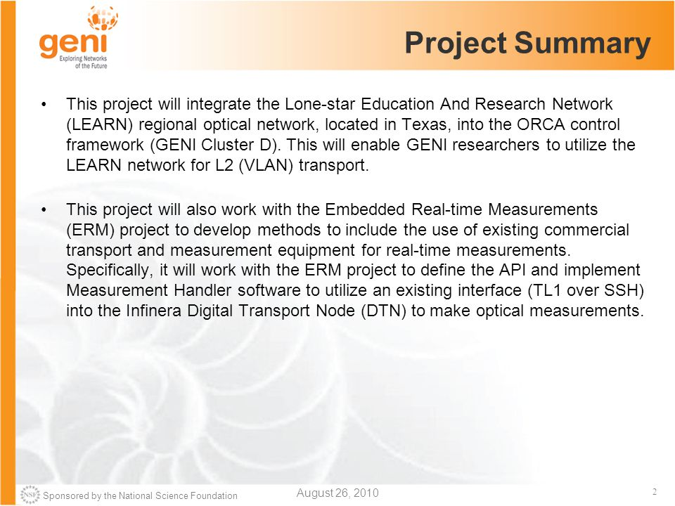 Sponsored by the National Science Foundation 2 Project Summary This project will integrate the Lone-star Education And Research Network (LEARN) regional optical network, located in Texas, into the ORCA control framework (GENI Cluster D).