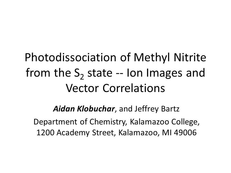 Photodissociation of Methyl Nitrite from the S 2 state -- Ion Images and Vector Correlations Aidan Klobuchar, and Jeffrey Bartz Department of Chemistry, Kalamazoo College, 1200 Academy Street, Kalamazoo, MI 49006