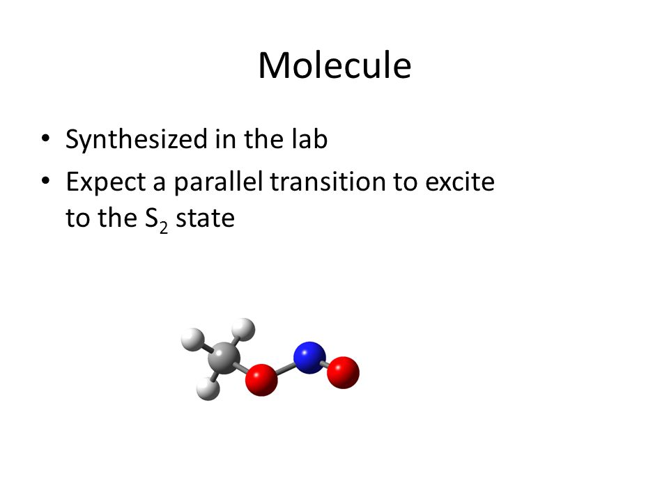Molecule Synthesized in the lab Expect a parallel transition to excite to the S 2 state