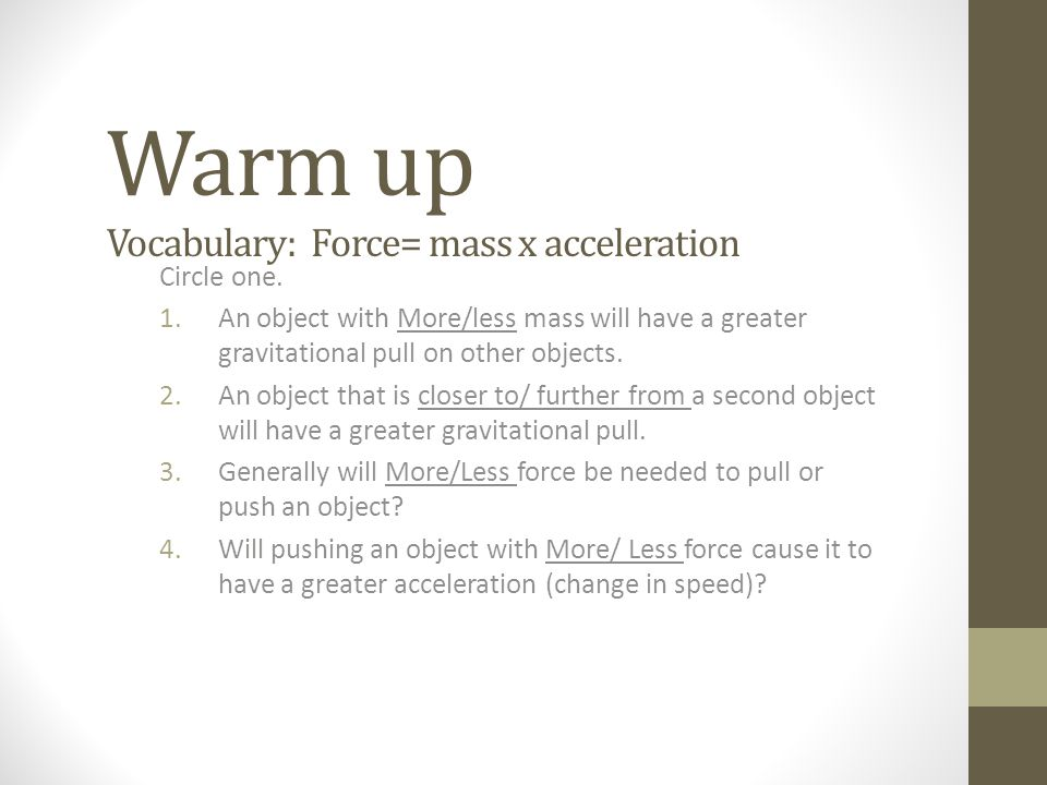 Warm up Vocabulary: Force= mass x acceleration Circle one.