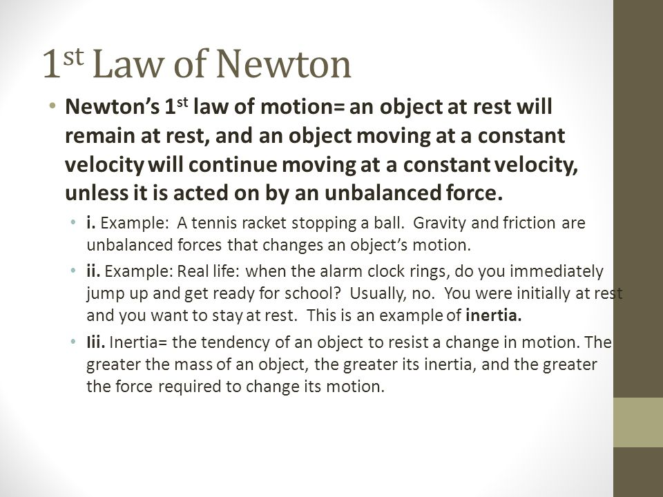 1 st Law of Newton Newton's 1 st law of motion= an object at rest will remain at rest, and an object moving at a constant velocity will continue moving at a constant velocity, unless it is acted on by an unbalanced force.