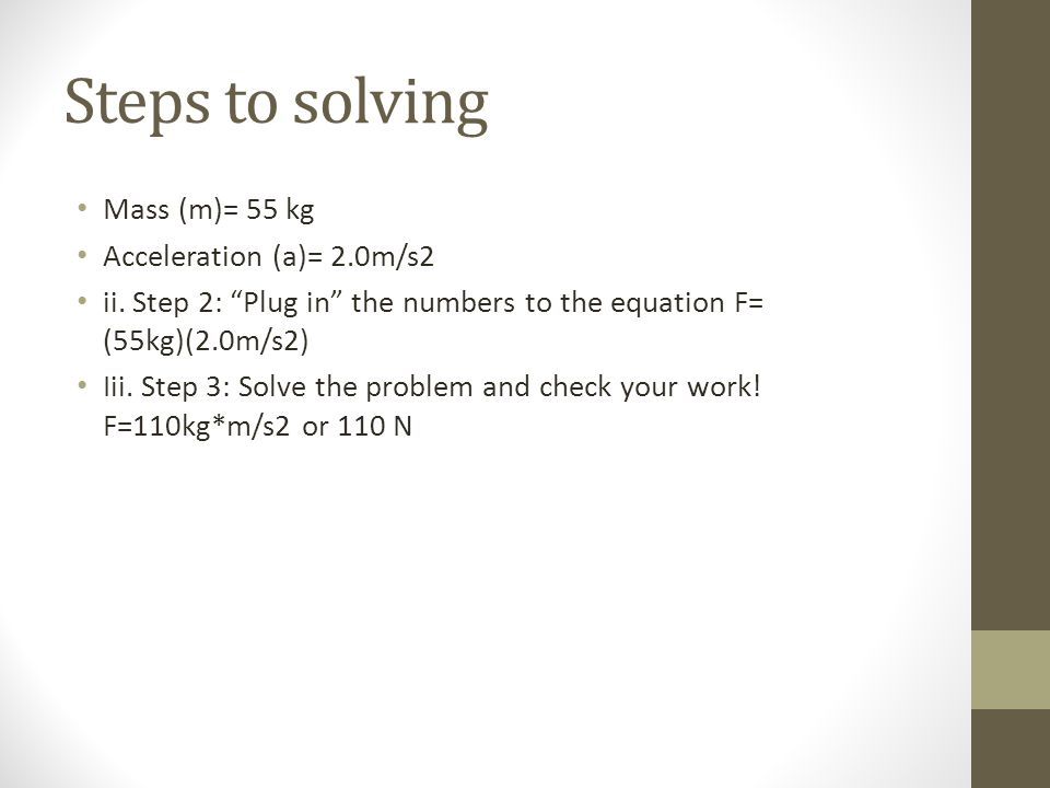 Steps to solving Mass (m)= 55 kg Acceleration (a)= 2.0m/s2 ii.