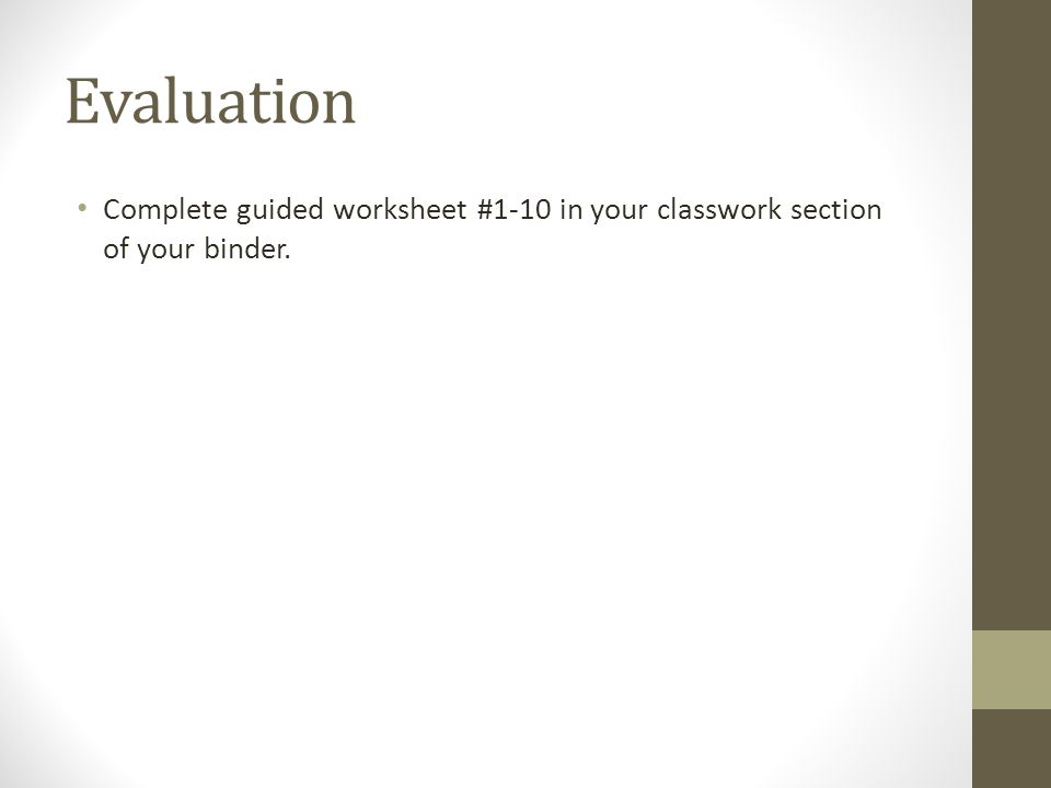 Evaluation Complete guided worksheet #1-10 in your classwork section of your binder.