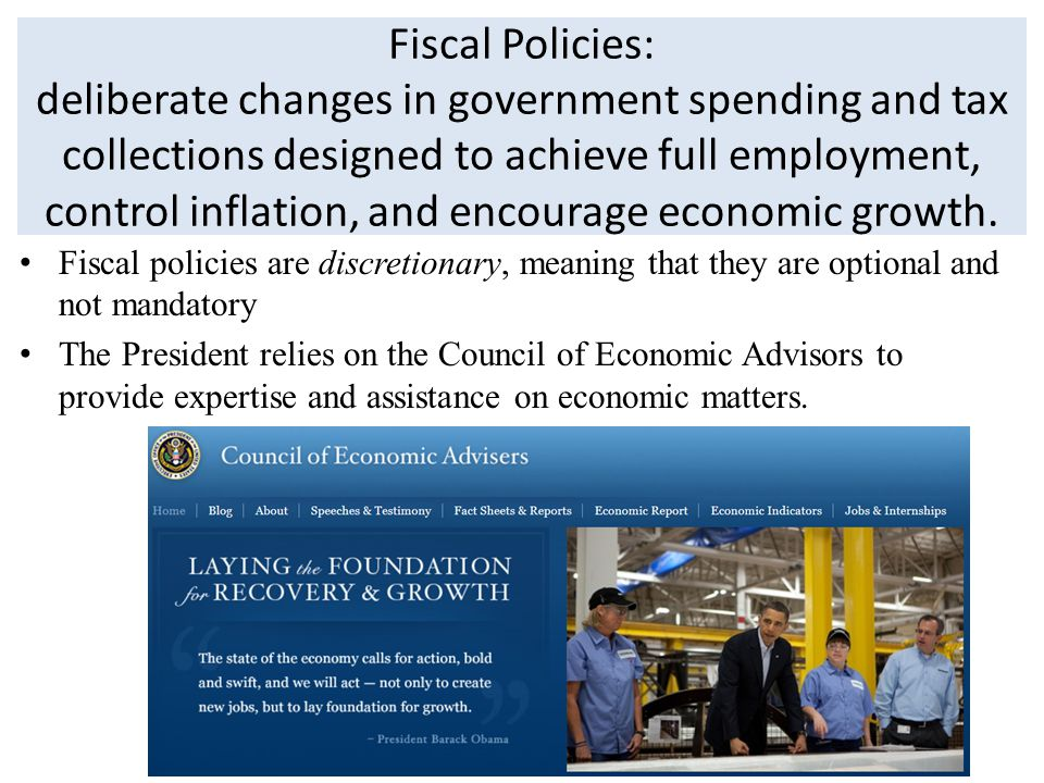 Fiscal Policies: deliberate changes in government spending and tax collections designed to achieve full employment, control inflation, and encourage economic growth.