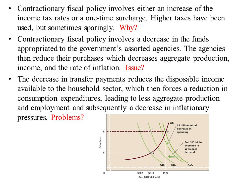 Contractionary fiscal policy involves either an increase of the income tax rates or a one-time surcharge.