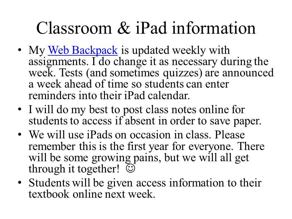 Classroom & iPad information My Web Backpack is updated weekly with assignments. I do change it as necessary during the week. Tests (and sometimes qui