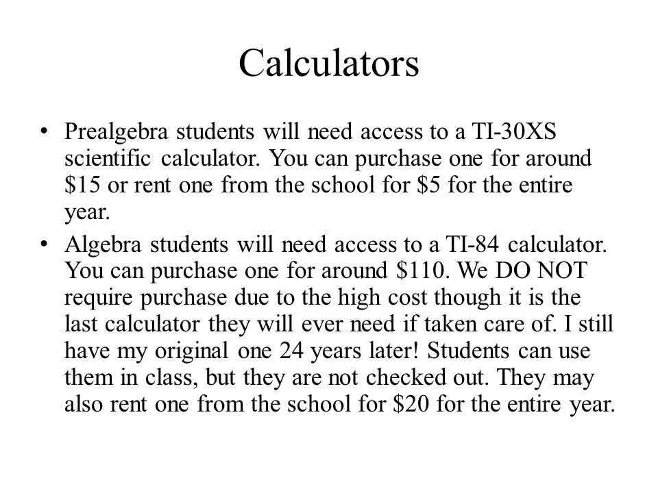 Calculators Prealgebra students will need access to a TI-30XS scientific calculator. You can purchase one for around $15 or rent one from the school f