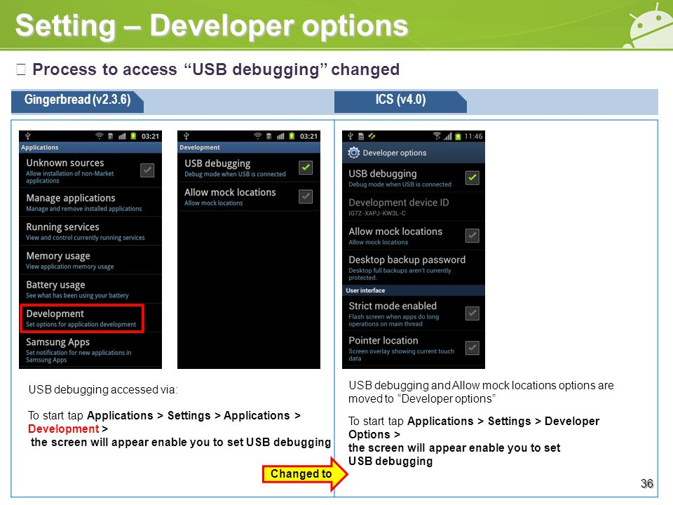 Setting – Developer options ※ Process to access USB debugging changed Gingerbread (v2.3.6)ICS (v4.0) USB debugging and Allow mock locations options are moved to Developer options 36 USB debugging accessed via: To start tap Applications > Settings > Applications > Development > the screen will appear enable you to set USB debugging To start tap Applications > Settings > Developer Options > the screen will appear enable you to set USB debugging Changed to
