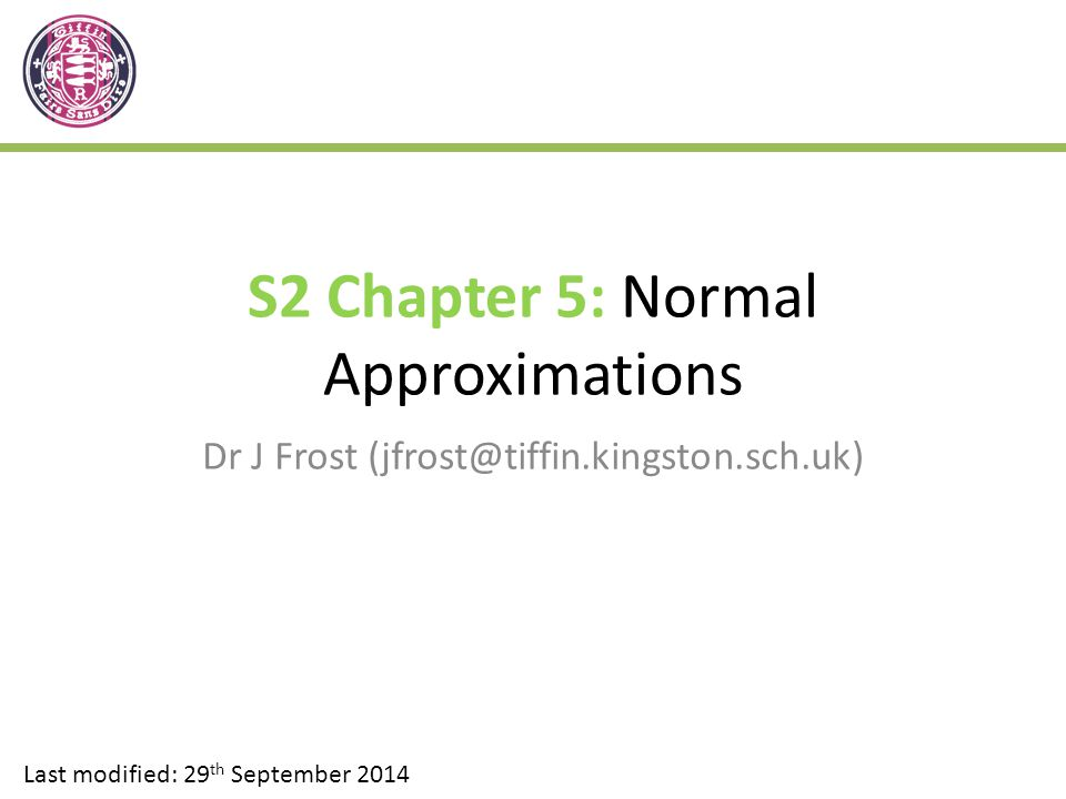 S2 Chapter 5: Normal Approximations Dr J Frost (jfrost@tiffin.kingston.sch.uk) Last modified: 29 th September 2014