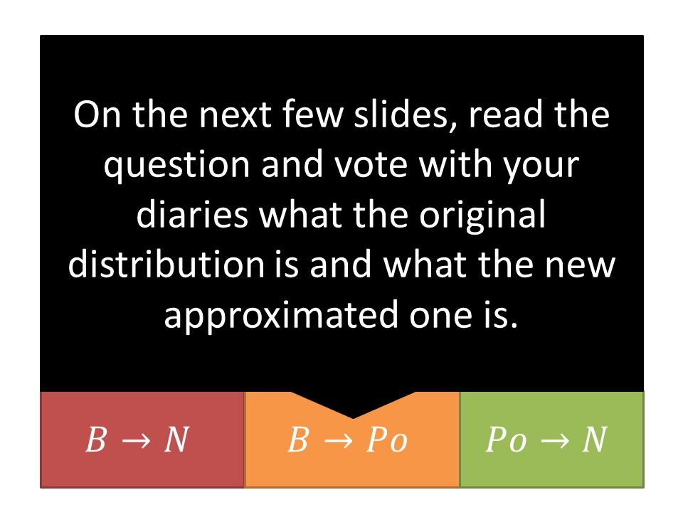On the next few slides, read the question and vote with your diaries what the original distribution is and what the new approximated one is.