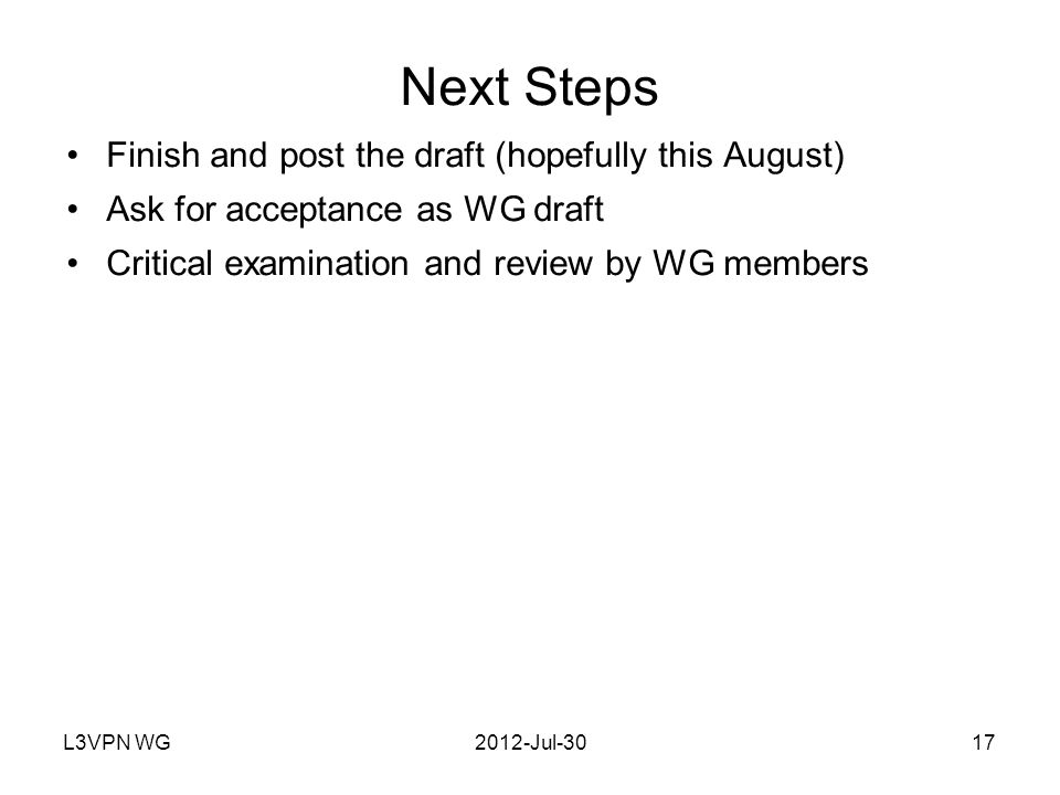 L3VPN WG2012-Jul-3017 Next Steps Finish and post the draft (hopefully this August) Ask for acceptance as WG draft Critical examination and review by WG members