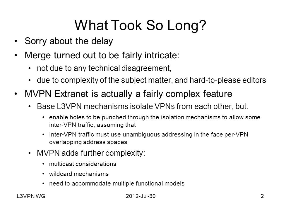 L3VPN WG2012-Jul-303 Purpose of This Presentation Briefly outline some of the fundamental issues Briefly outline the solutions Whet the WG's curiousity so that folks will read the draft when it comes out!