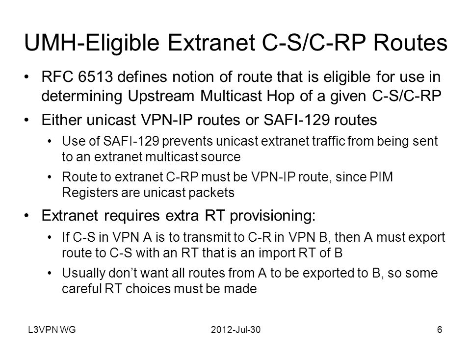 L3VPN WG2012-Jul-307 RTs on MCAST-VPN Routes If an extranet C-source from VPN A is exported to VPN B, RTs must be assigned to MCAST-VPN routes to ensure: B imports I-PMSI A-D route from A If S-PMSI A-D route advertises tunnel that may carry extranet C- flow (C-S,C-G), for some C-G, route must be imported by B VPN with receivers for an extranet C-group must import: x-PMSI A-D routes advertising tunnels carrying flows in that group, Source Active A-D routes advertising C-sources of that group In some cases, VPNs with receivers must originate I-PMSI A-D routes to be imported by VPNs with transmitters RT assignment rules of RFC6514 still apply, but additional rules are added