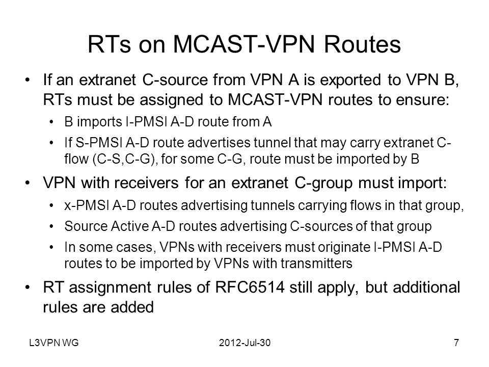 L3VPN WG2012-Jul-308 Additional RT Assignment Constraints on MCAST-VPN Routes More restrictive rules are added Will not cover details in presentation, see draft But the restrictions are the following sort of thing: except in certain defined circumstances, if a P-tunnel is not to be used to carry traffic from a given extranet C-sources, it must not be advertised in a PMSI A-D route that carries an RT in common with the route to that C-source The more restrictive rules are used to implement a strategy of discard packets from the wrong tunnel , which is needed under specified circumstances Note that this is not the same as discard packets from wrong upstream PE , as specified in RFC 6513, because in extranet, the wrong tunnel can come from the right PE Needed because of some address ambiguity issues