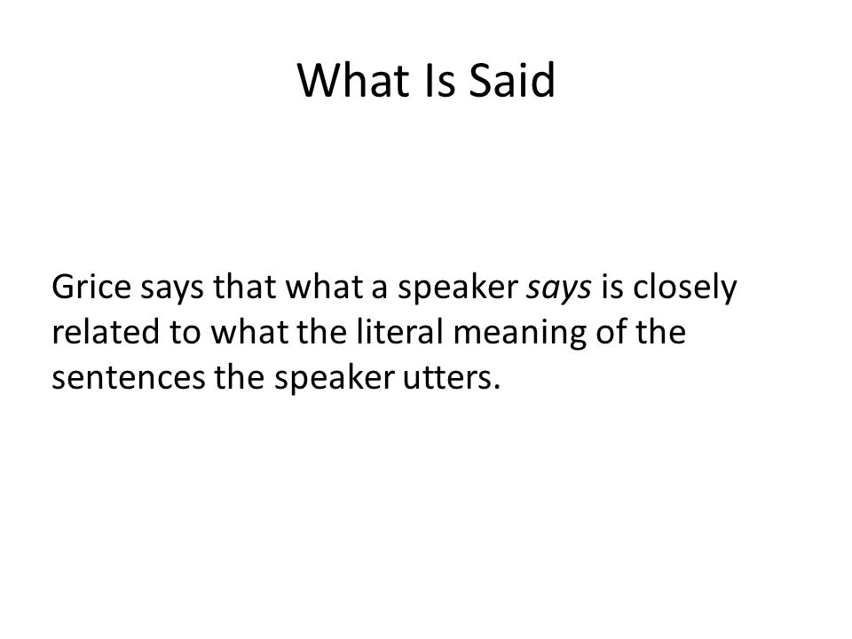 What Is Said Grice says that what a speaker says is closely related to what the literal meaning of the sentences the speaker utters.