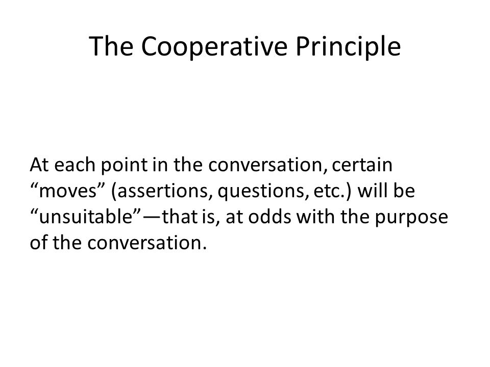 The Cooperative Principle At each point in the conversation, certain moves (assertions, questions, etc.) will be unsuitable —that is, at odds with the purpose of the conversation.