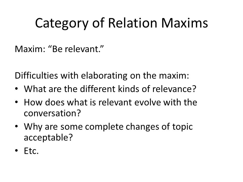 Category of Relation Maxims Maxim: Be relevant. Difficulties with elaborating on the maxim: What are the different kinds of relevance.