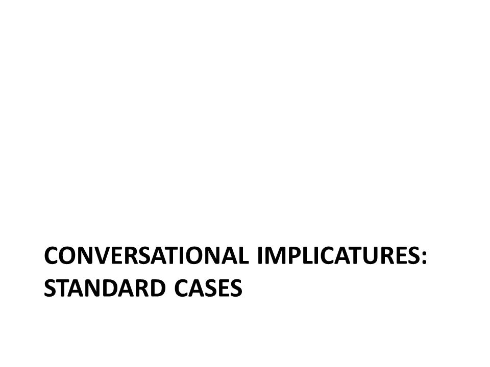 CONVERSATIONAL IMPLICATURES: STANDARD CASES