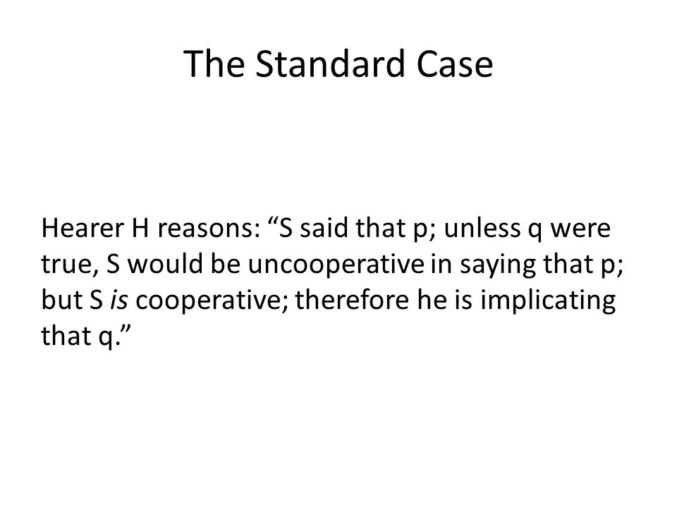 The Standard Case Hearer H reasons: S said that p; unless q were true, S would be uncooperative in saying that p; but S is cooperative; therefore he is implicating that q.