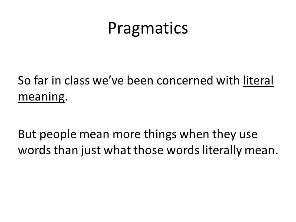 Pragmatics So far in class we've been concerned with literal meaning.