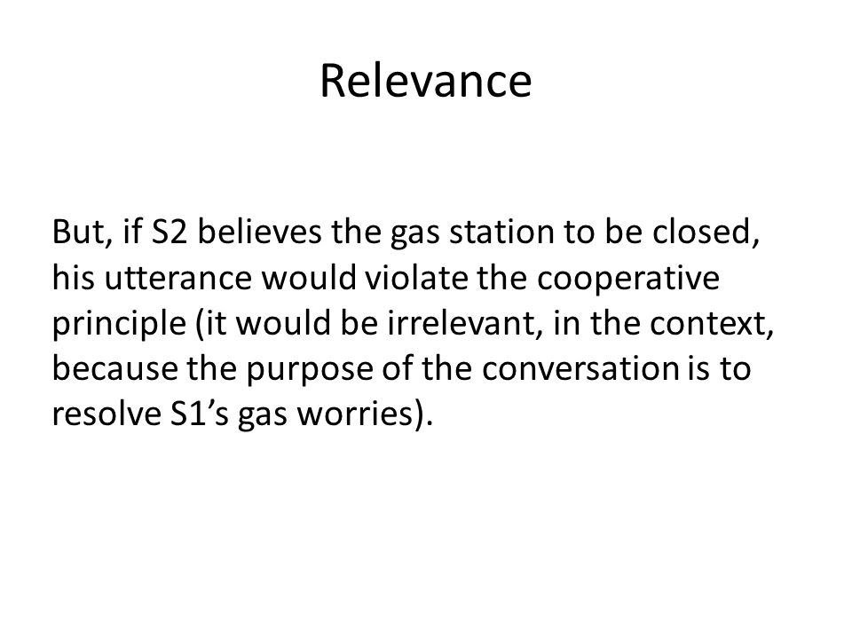 Relevance But, if S2 believes the gas station to be closed, his utterance would violate the cooperative principle (it would be irrelevant, in the context, because the purpose of the conversation is to resolve S1's gas worries).