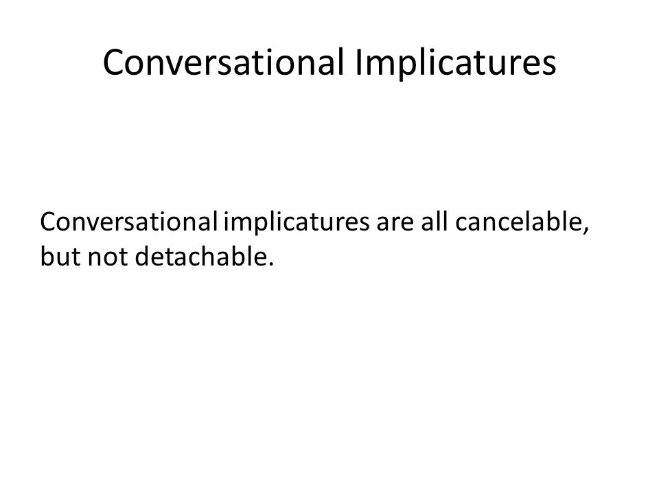 Conversational Implicatures Conversational implicatures are all cancelable, but not detachable.