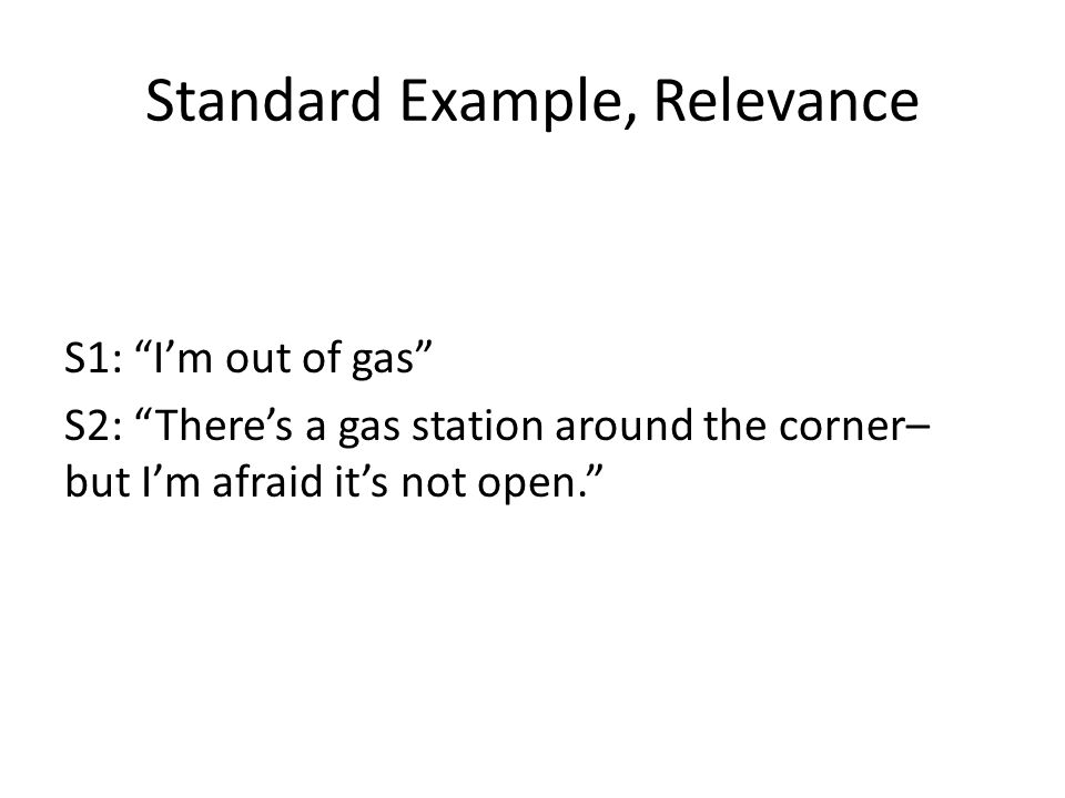 Standard Example, Relevance S1: I'm out of gas S2: There's a gas station around the corner– but I'm afraid it's not open.