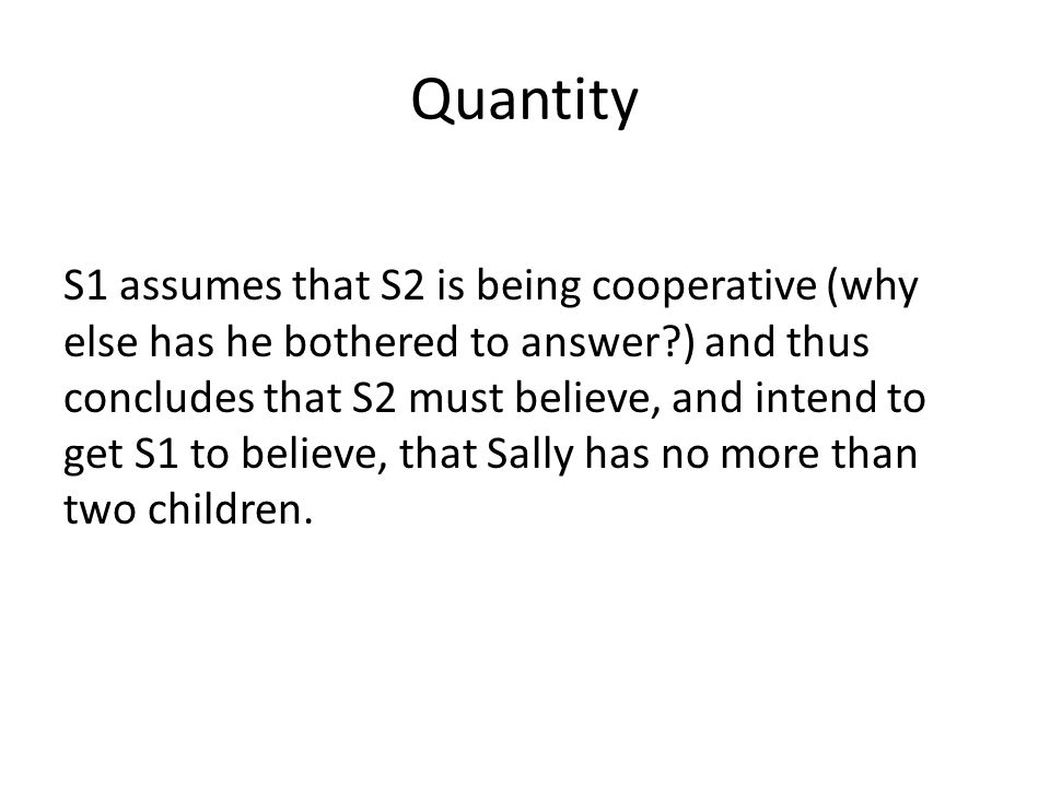Quantity S1 assumes that S2 is being cooperative (why else has he bothered to answer ) and thus concludes that S2 must believe, and intend to get S1 to believe, that Sally has no more than two children.