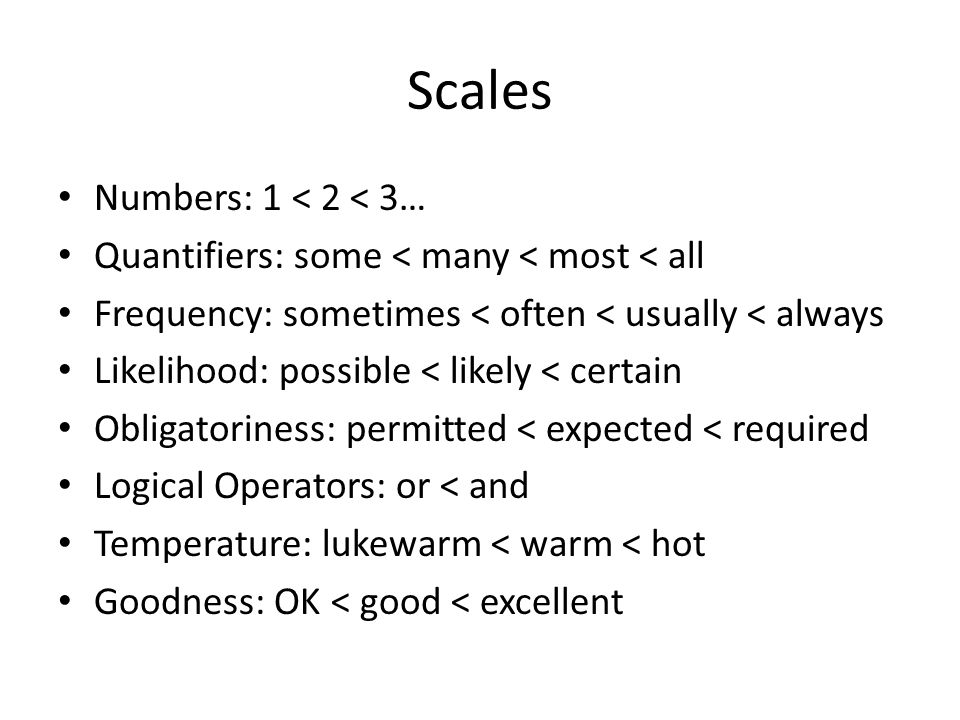 Scales Numbers: 1 < 2 < 3… Quantifiers: some < many < most < all Frequency: sometimes < often < usually < always Likelihood: possible < likely < certain Obligatoriness: permitted < expected < required Logical Operators: or < and Temperature: lukewarm < warm < hot Goodness: OK < good < excellent