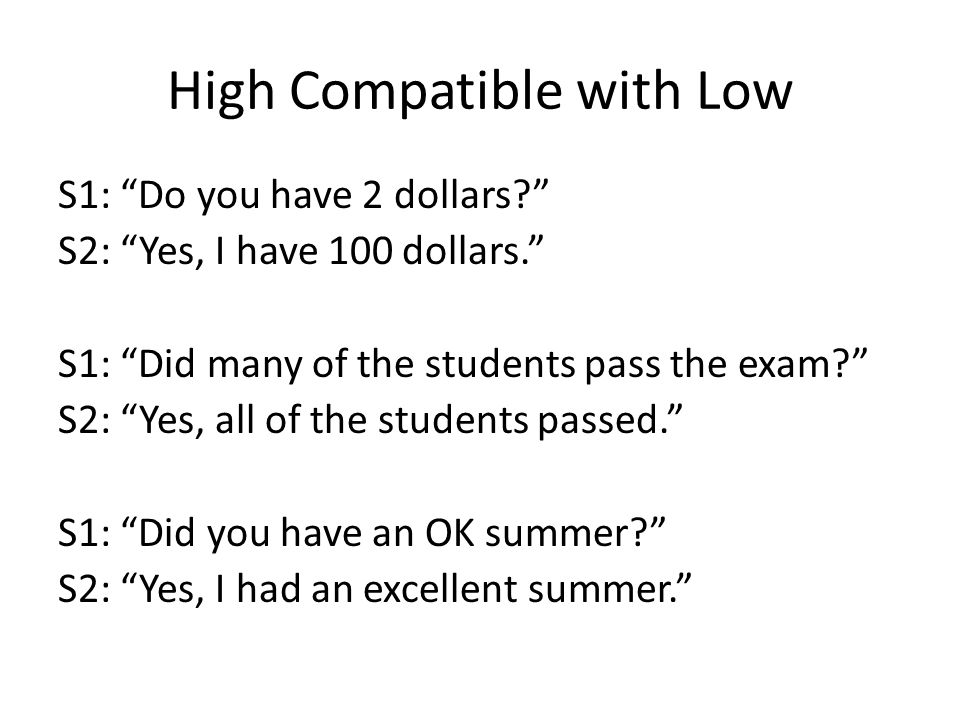 High Compatible with Low S1: Do you have 2 dollars S2: Yes, I have 100 dollars. S1: Did many of the students pass the exam S2: Yes, all of the students passed. S1: Did you have an OK summer S2: Yes, I had an excellent summer.