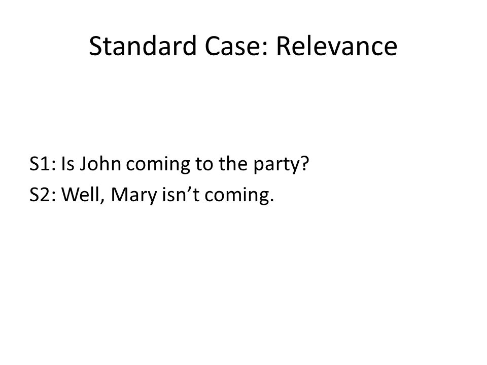 Standard Case: Relevance S1: Is John coming to the party S2: Well, Mary isn't coming.