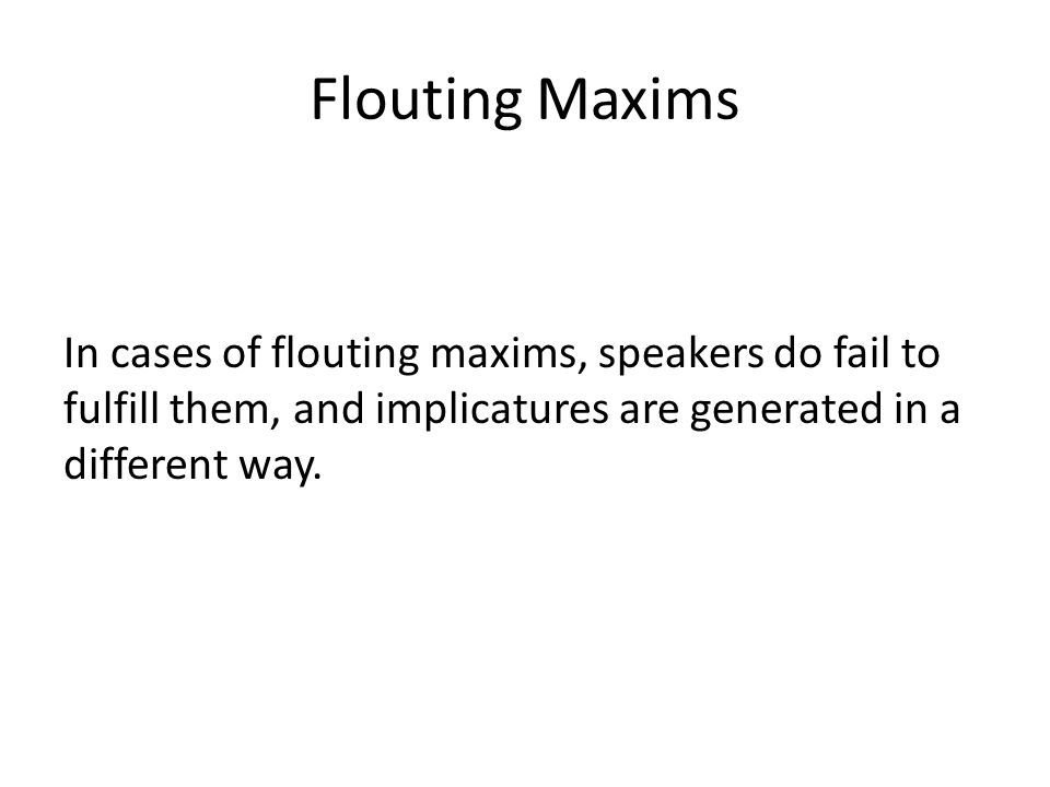 Flouting Maxims In cases of flouting maxims, speakers do fail to fulfill them, and implicatures are generated in a different way.