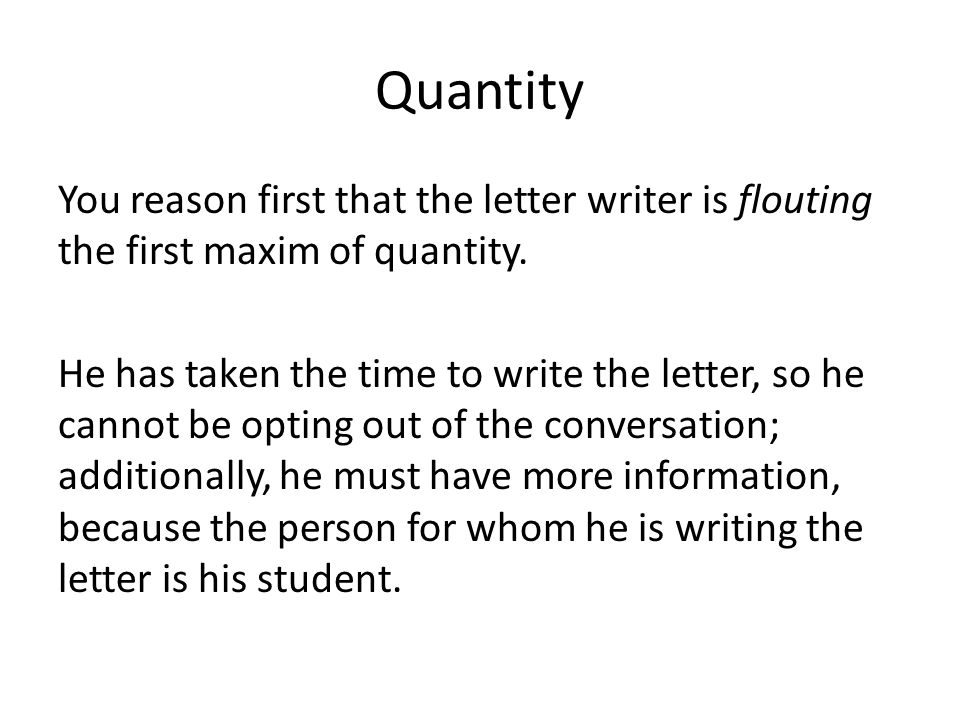 Quantity You reason first that the letter writer is flouting the first maxim of quantity.