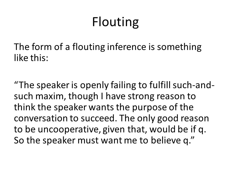 Flouting The form of a flouting inference is something like this: The speaker is openly failing to fulfill such-and- such maxim, though I have strong reason to think the speaker wants the purpose of the conversation to succeed.