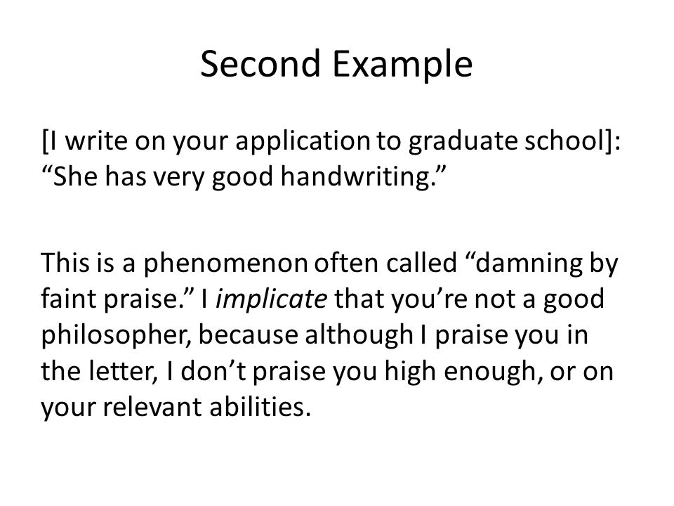 Second Example [I write on your application to graduate school]: She has very good handwriting. This is a phenomenon often called damning by faint praise. I implicate that you're not a good philosopher, because although I praise you in the letter, I don't praise you high enough, or on your relevant abilities.