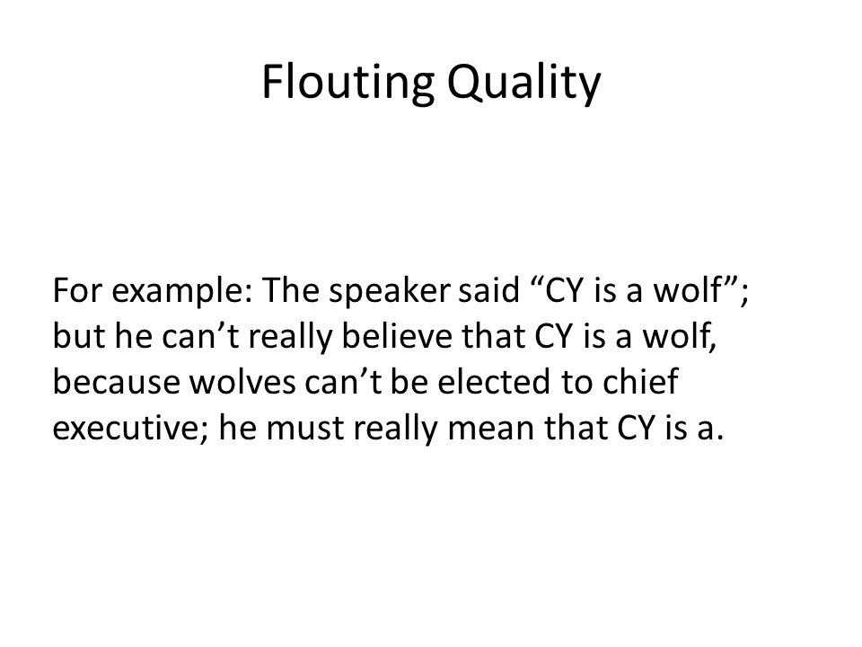 Flouting Quality For example: The speaker said CY is a wolf ; but he can't really believe that CY is a wolf, because wolves can't be elected to chief executive; he must really mean that CY is a.