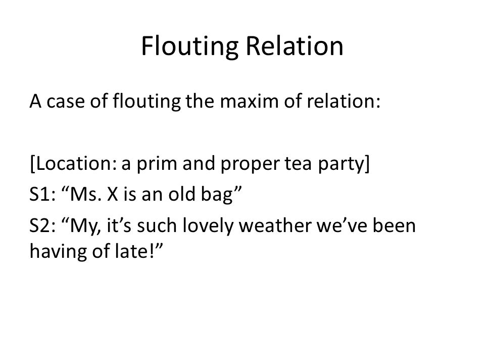 Flouting Relation A case of flouting the maxim of relation: [Location: a prim and proper tea party] S1: Ms.