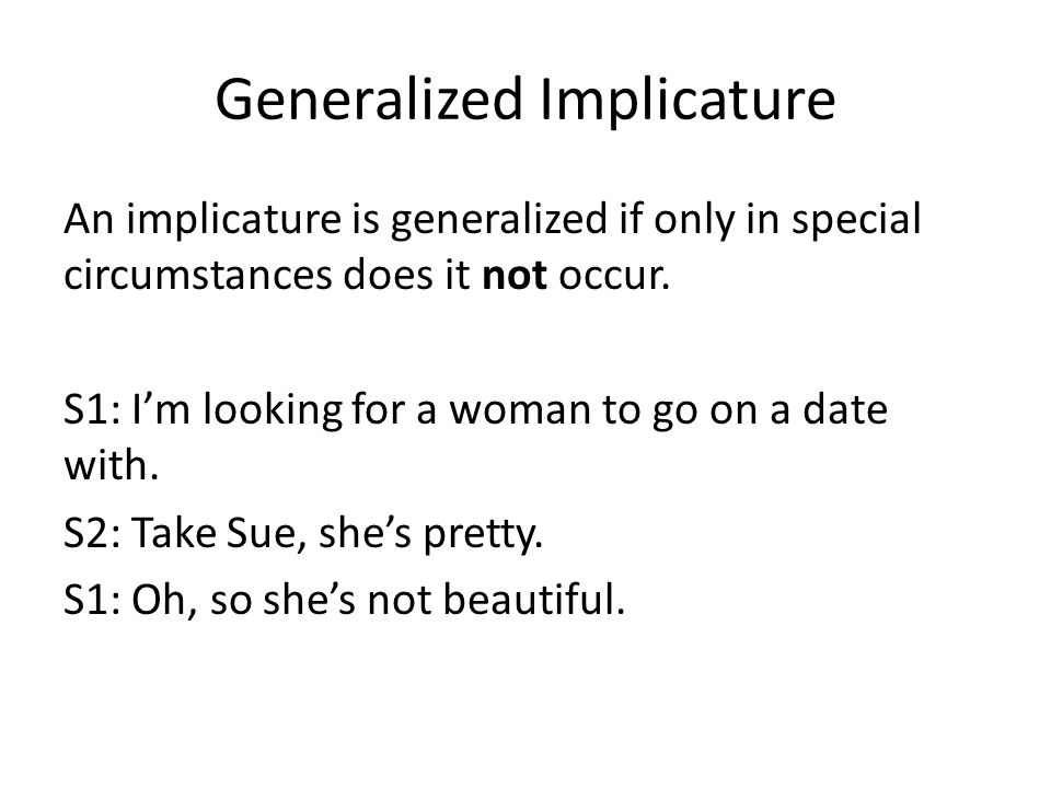 Generalized Implicature An implicature is generalized if only in special circumstances does it not occur.