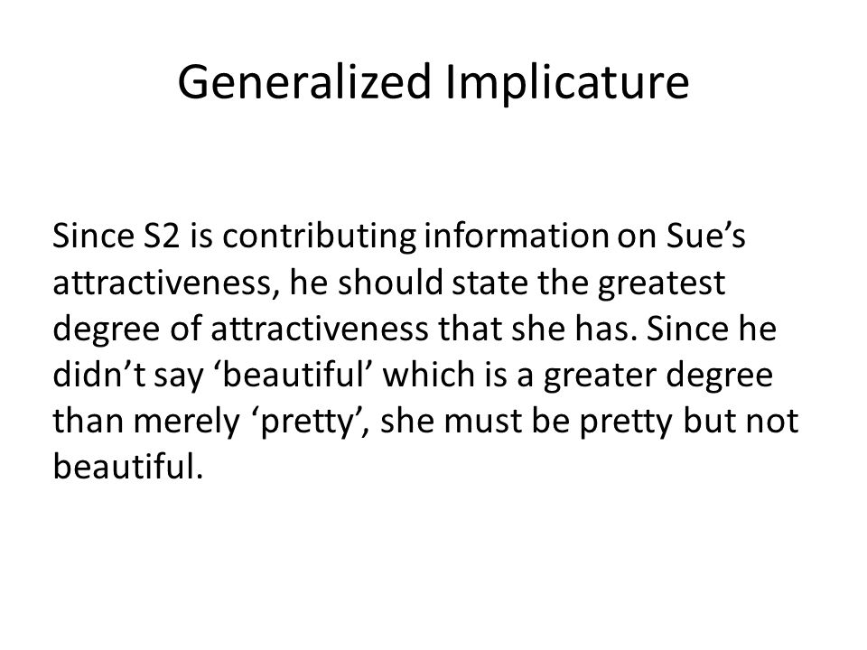 Generalized Implicature Since S2 is contributing information on Sue's attractiveness, he should state the greatest degree of attractiveness that she has.