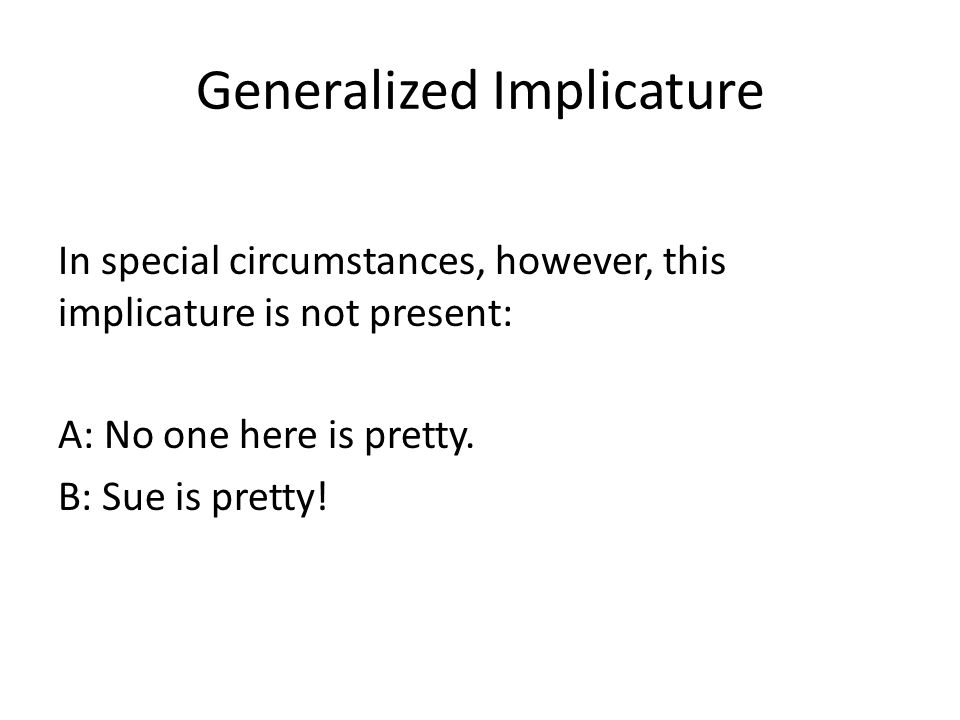 Generalized Implicature In special circumstances, however, this implicature is not present: A: No one here is pretty.