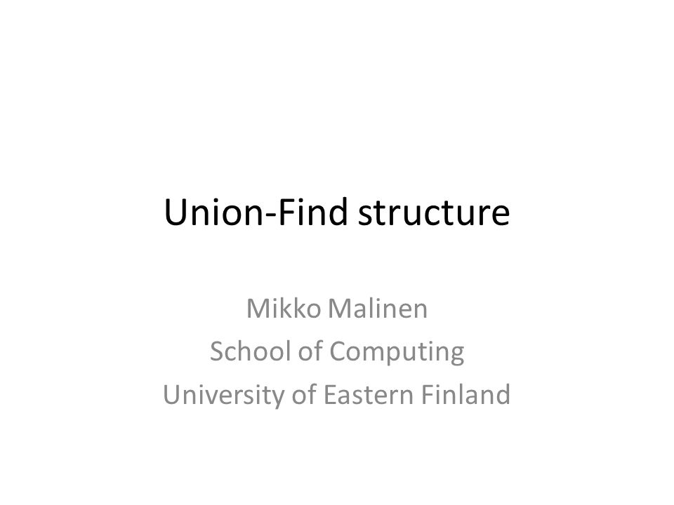 Union-Find structure Mikko Malinen School of Computing University of Eastern Finland