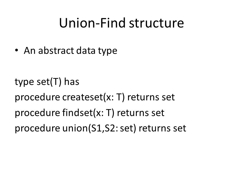 Union-Find structure An abstract data type type set(T) has procedure createset(x: T) returns set procedure findset(x: T) returns set procedure union(S1,S2: set) returns set