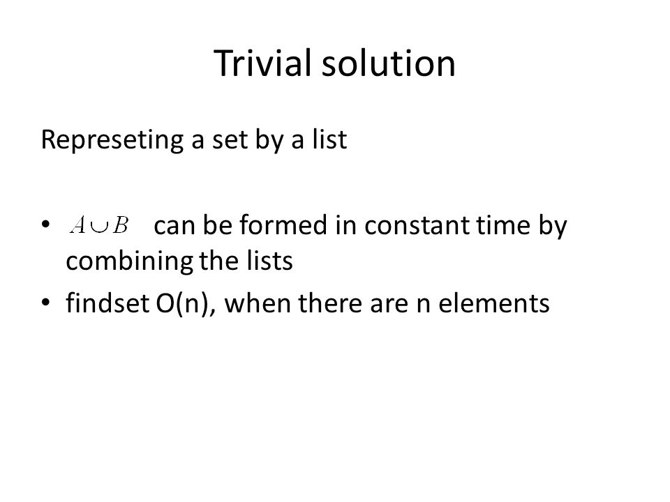 Trivial solution Represeting a set by a list can be formed in constant time by combining the lists findset O(n), when there are n elements