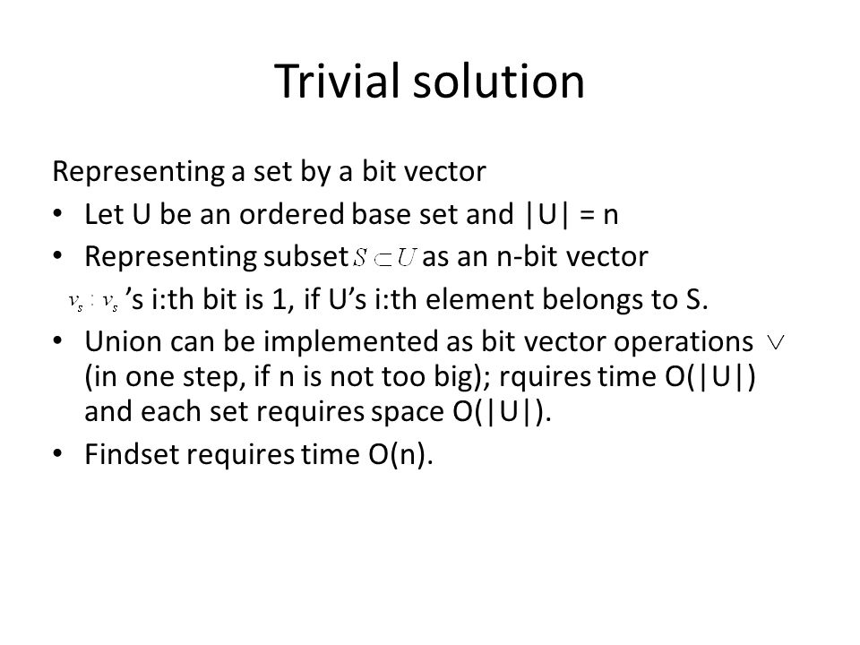 Trivial solution Representing a set by a bit vector Let U be an ordered base set and |U| = n Representing subset as an n-bit vector 's i:th bit is 1, if U's i:th element belongs to S.